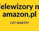 Telewizory na Amazon.pl. Warto kupić?