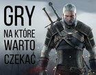 10 gier na które warto czekać (maj 2015)