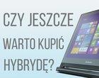 czy warto kupić hybrydę hybrydy laptop hybrydowy tablet czy laptop
